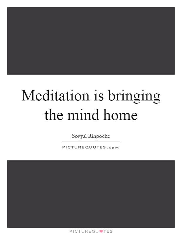 Meditation is bringing the mind home Picture Quote #1