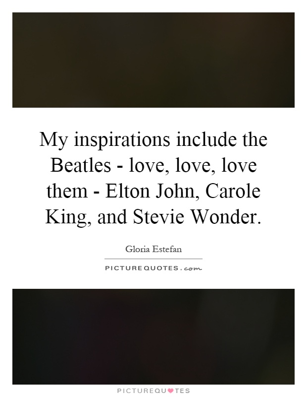 My inspirations include the Beatles - love, love, love them - Elton John, Carole King, and Stevie Wonder Picture Quote #1