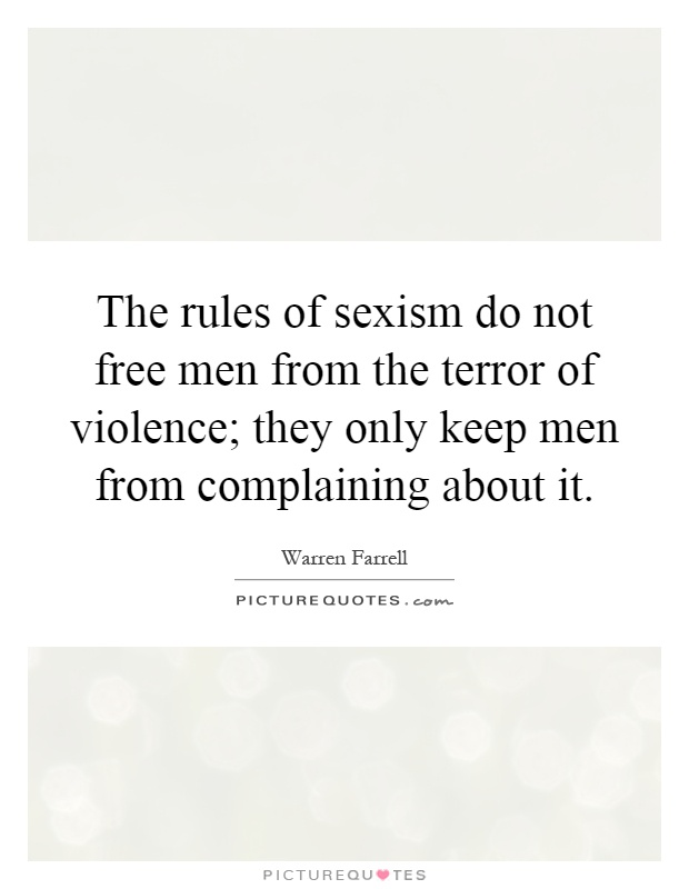 The rules of sexism do not free men from the terror of violence; they only keep men from complaining about it Picture Quote #1