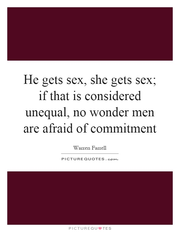 why are men so afraid of commitment Why are men so afraid of making the biggest commitment of all why does it freak them out so much well, it freaks them out because of a little something i like to call.