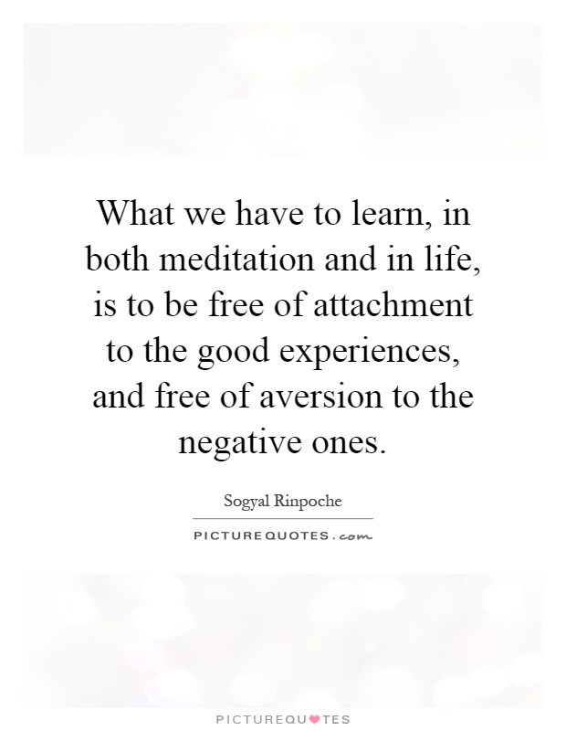 What we have to learn, in both meditation and in life, is to be free of attachment to the good experiences, and free of aversion to the negative ones Picture Quote #1