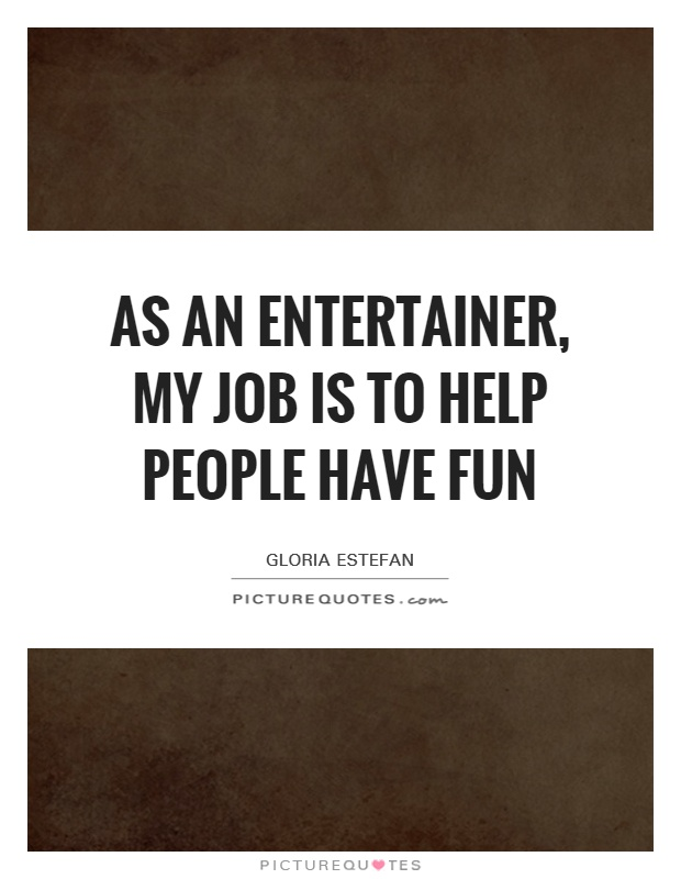 As an entertainer, my job is to help people have fun Picture Quote #1