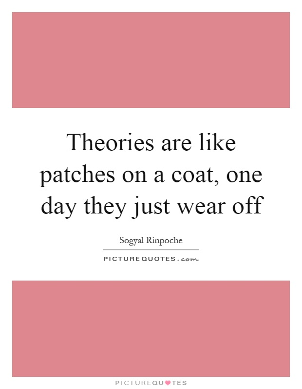Theories are like patches on a coat, one day they just wear off Picture Quote #1