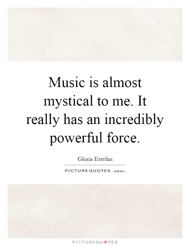 Music is almost mystical to me. It really has an incredibly powerful force Picture Quote #1