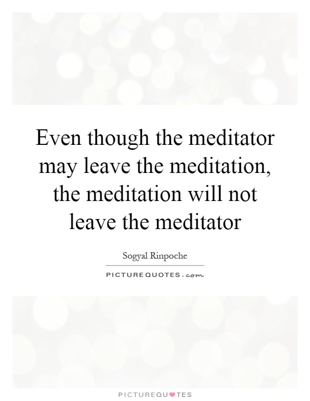 Even though the meditator may leave the meditation, the meditation will not leave the meditator Picture Quote #1