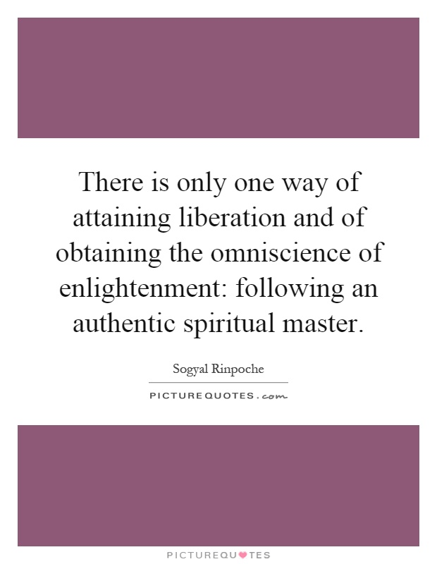 There is only one way of attaining liberation and of obtaining the omniscience of enlightenment: following an authentic spiritual master Picture Quote #1