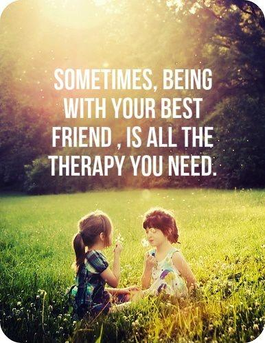 Sometimes, being with your best friend, is all the therapy you need Picture Quote #1