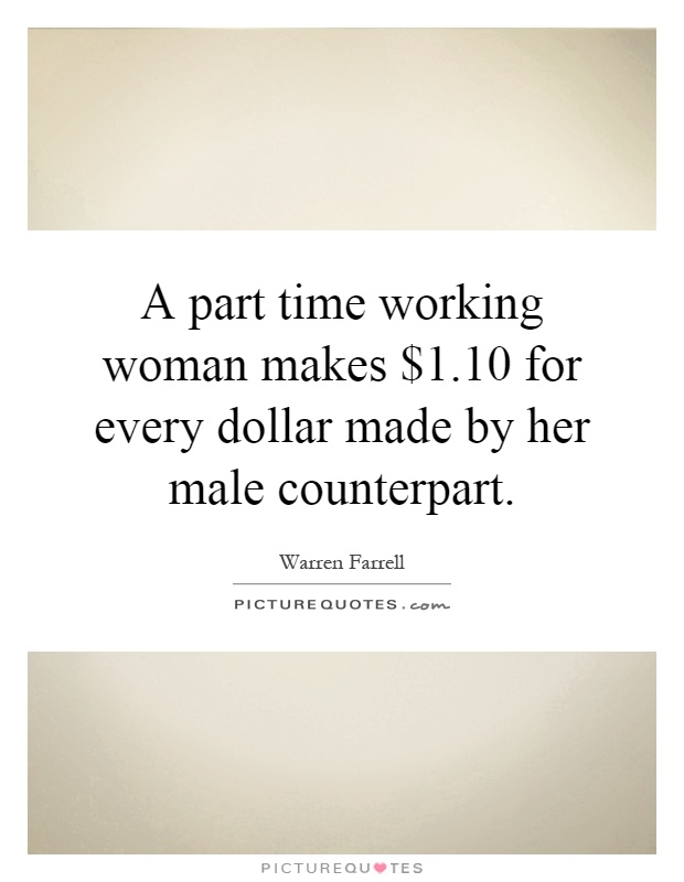A part time working woman makes $1.10 for every dollar made by her male counterpart Picture Quote #1