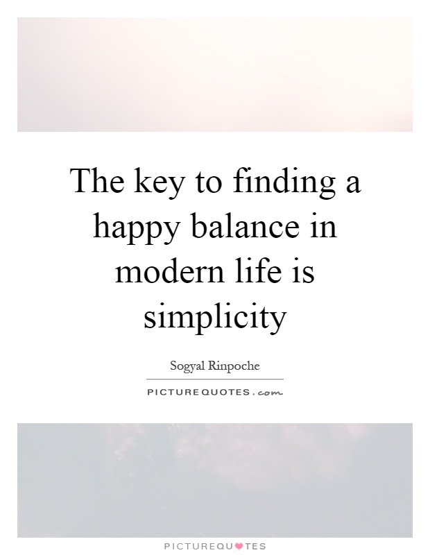 The key to finding a happy balance in modern life is simplicity Picture Quote #1