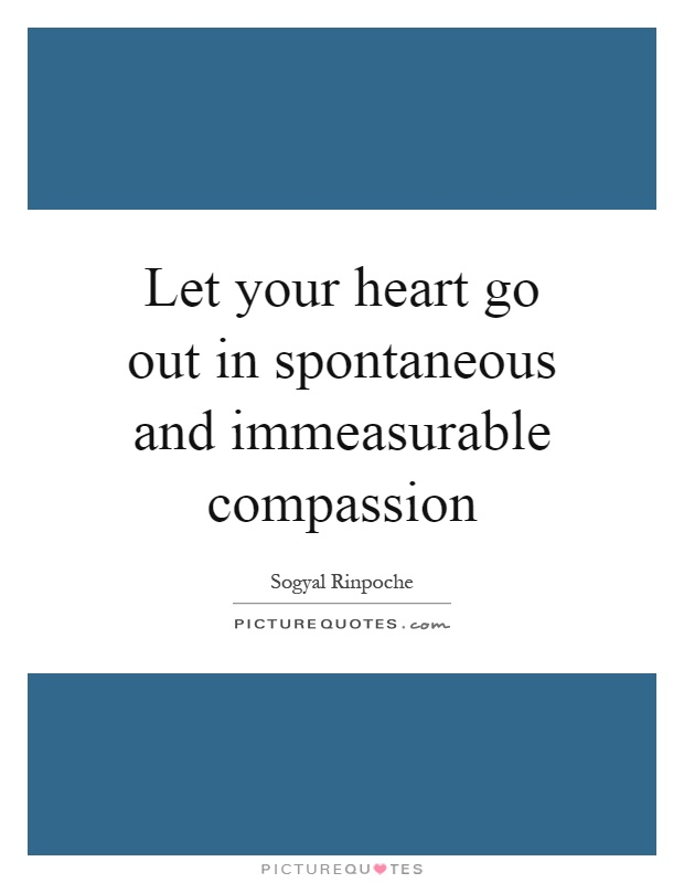 Let your heart go out in spontaneous and immeasurable compassion Picture Quote #1
