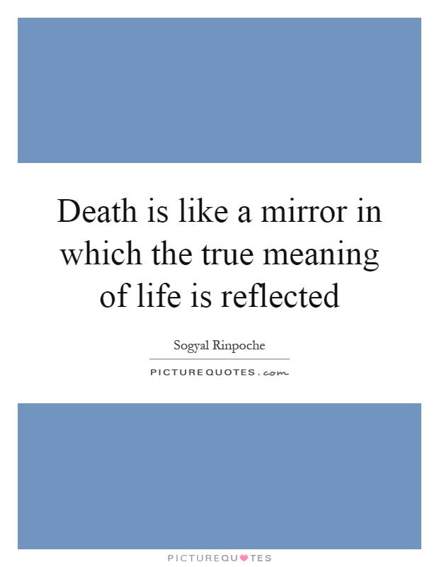 Death is like a mirror in which the true meaning of life for Mirror meaning