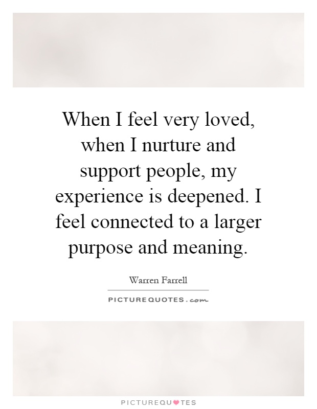 When I feel very loved, when I nurture and support people, my experience is deepened. I feel connected to a larger purpose and meaning Picture Quote #1