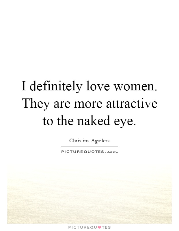 I definitely love women. They are more attractive to the naked eye Picture Quote #1