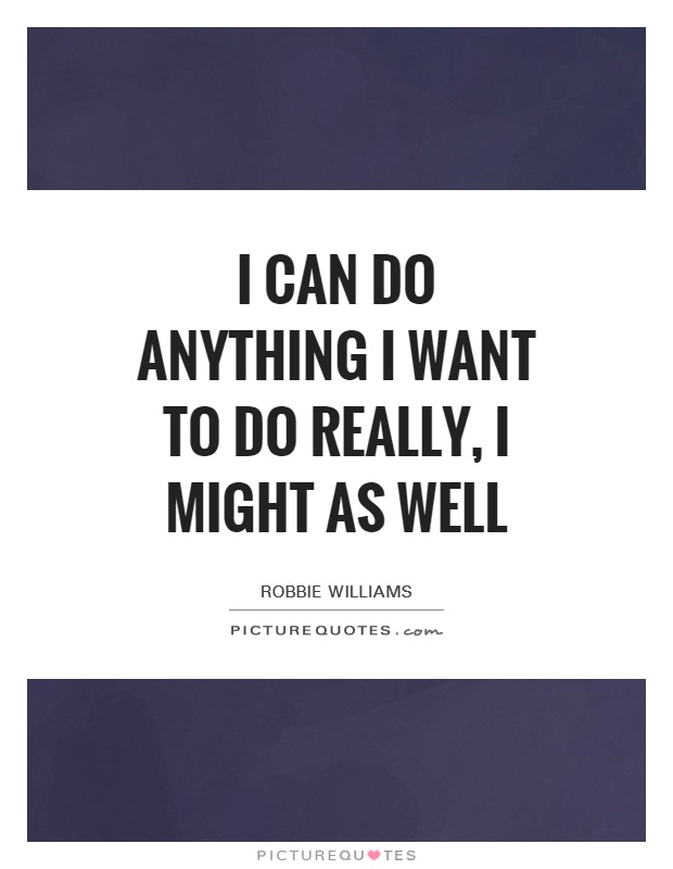 I can do anything I want to do really, I might as well Picture Quote #1