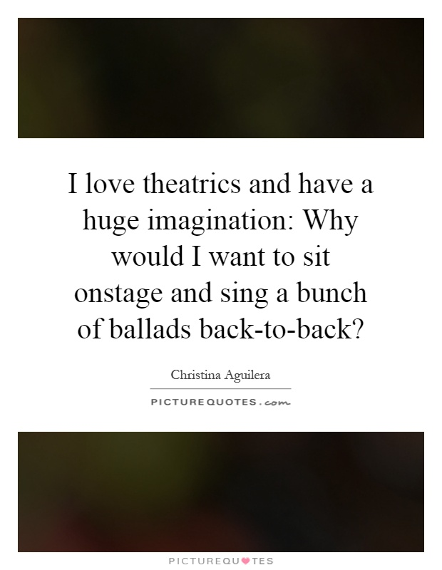 I love theatrics and have a huge imagination: Why would I want to sit onstage and sing a bunch of ballads back-to-back? Picture Quote #1