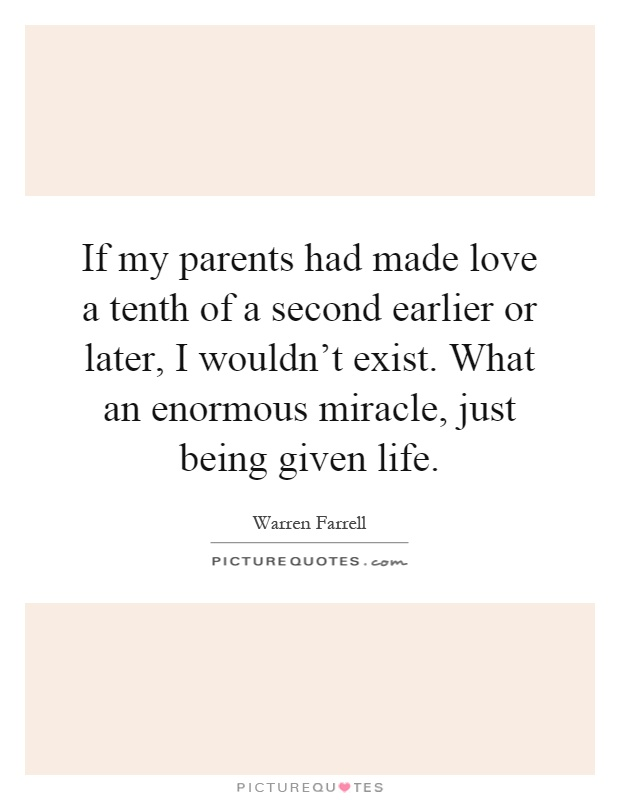 If my parents had made love a tenth of a second earlier or later, I wouldn't exist. What an enormous miracle, just being given life Picture Quote #1