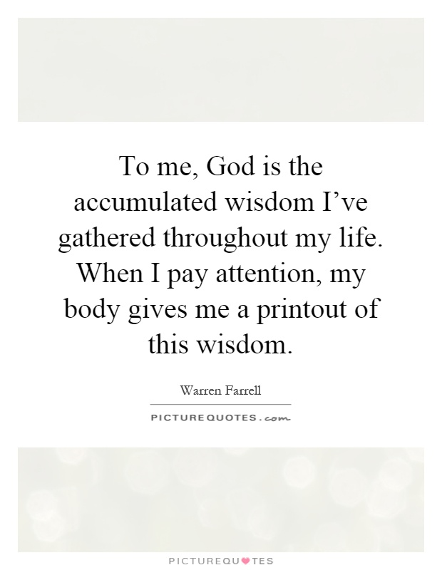 To me, God is the accumulated wisdom I've gathered throughout my life. When I pay attention, my body gives me a printout of this wisdom Picture Quote #1