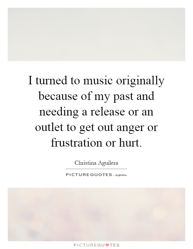 I turned to music originally because of my past and needing a release or an outlet to get out anger or frustration or hurt Picture Quote #1