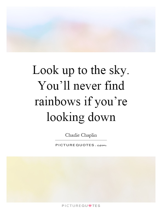 Look up to the sky. You'll never find rainbows if you're looking down Picture Quote #1