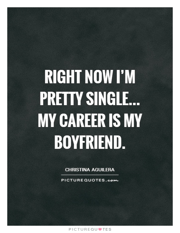 Right now I'm pretty single... My career is my boyfriend Picture Quote #1