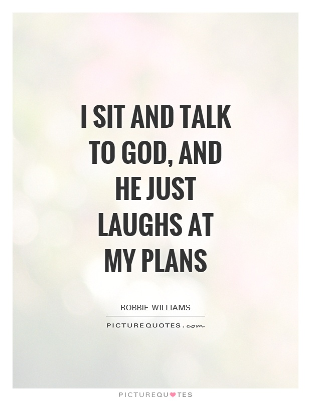 I sit and talk to God, and he just laughs at my plans Picture Quote #1