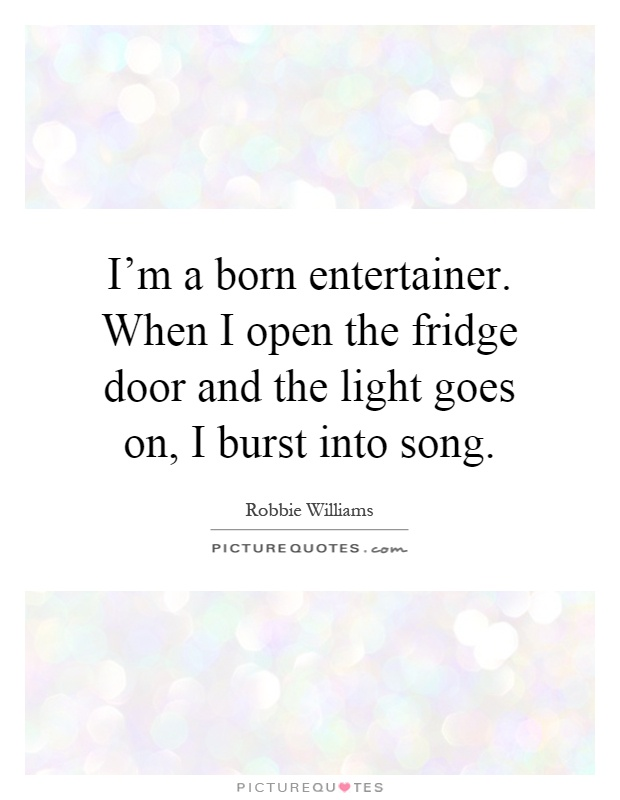 I'm a born entertainer. When I open the fridge door and the light goes on, I burst into song Picture Quote #1