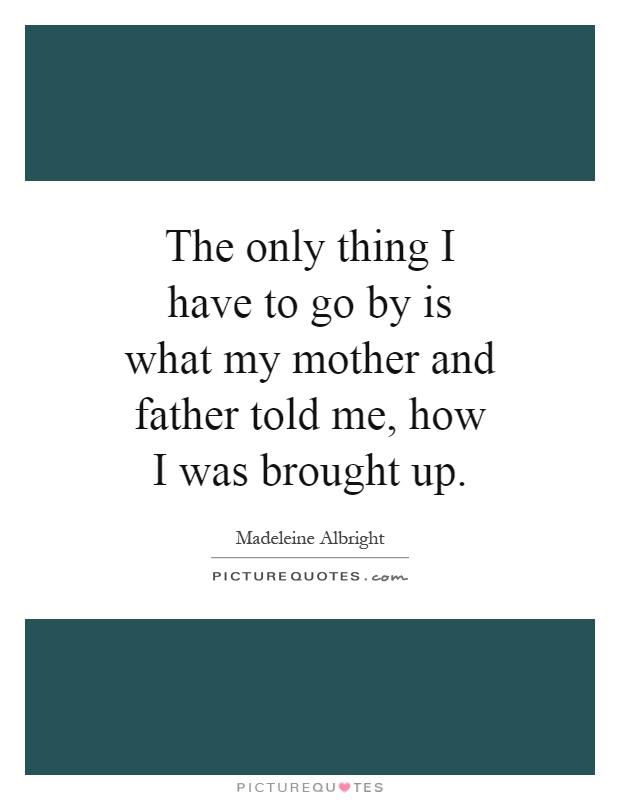 The only thing I have to go by is what my mother and father told me, how I was brought up Picture Quote #1