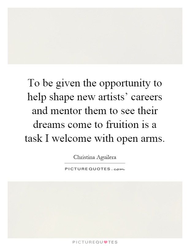 To be given the opportunity to help shape new artists' careers and mentor them to see their dreams come to fruition is a task I welcome with open arms Picture Quote #1