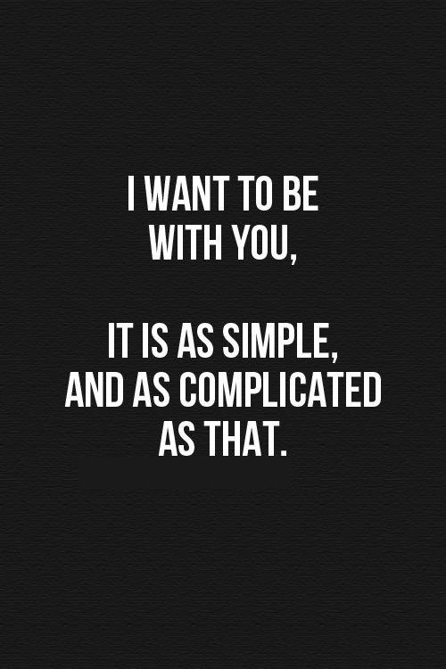 I want to be with you, It is as simple, and as complicated as that Picture Quote #1