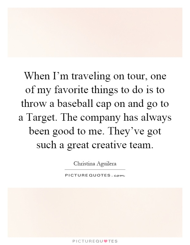 When I'm traveling on tour, one of my favorite things to do is to throw a baseball cap on and go to a Target. The company has always been good to me. They've got such a great creative team Picture Quote #1