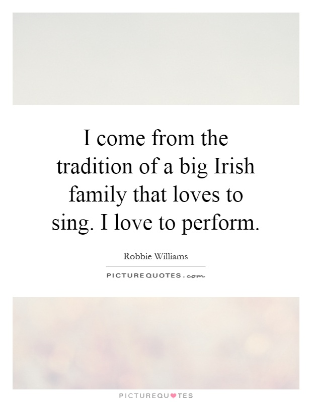 I come from the tradition of a big Irish family that loves to sing. I love to perform Picture Quote #1