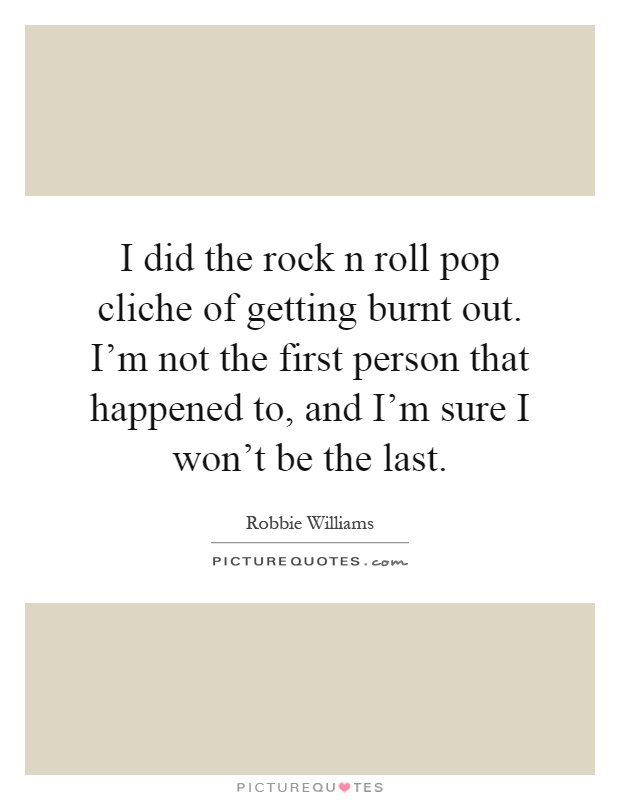 I did the rock n roll pop cliche of getting burnt out. I'm not the first person that happened to, and I'm sure I won't be the last Picture Quote #1