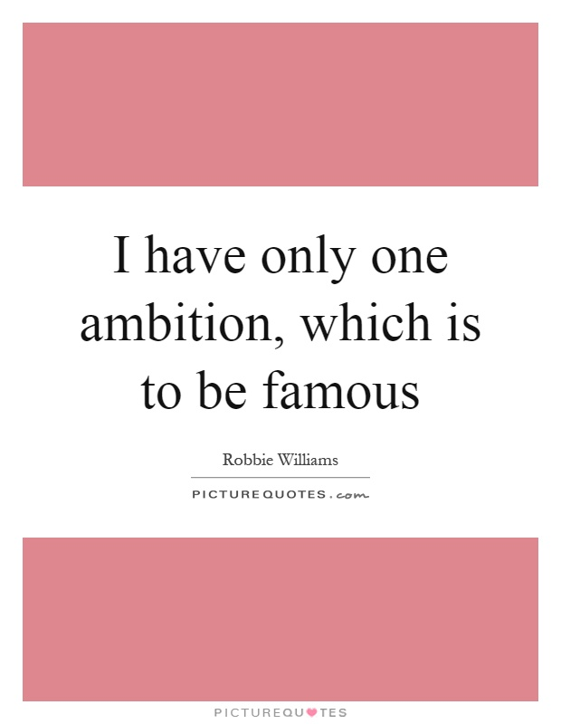 I have only one ambition, which is to be famous Picture Quote #1