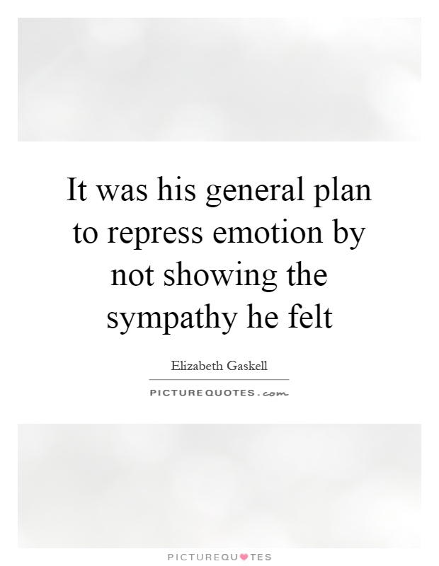 It was his general plan to repress emotion by not showing the sympathy he felt Picture Quote #1