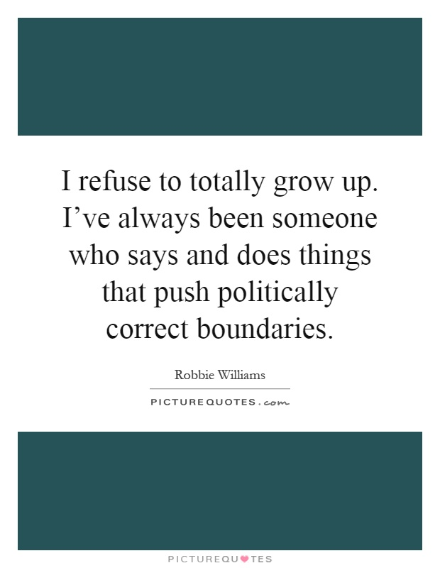 I refuse to totally grow up. I've always been someone who says and does things that push politically correct boundaries Picture Quote #1