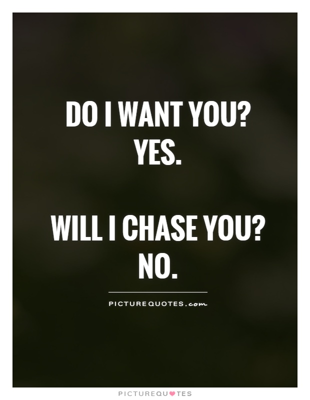 Do I want you?  Yes.   Will I chase you?  No Picture Quote #1