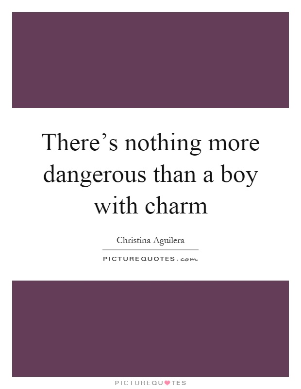 There's nothing more dangerous than a boy with charm Picture Quote #1