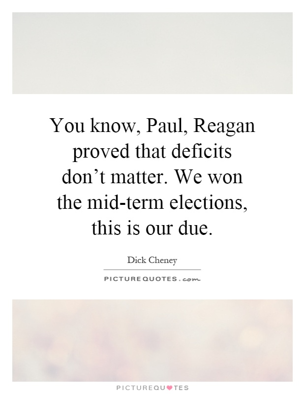 You know, Paul, Reagan proved that deficits don't matter. We won the mid-term elections, this is our due Picture Quote #1