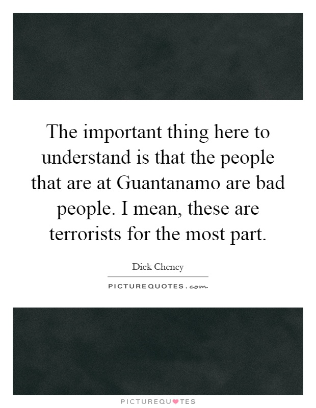 The important thing here to understand is that the people that are at Guantanamo are bad people. I mean, these are terrorists for the most part Picture Quote #1