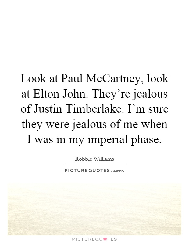 Look at Paul McCartney, look at Elton John. They're jealous of Justin Timberlake. I'm sure they were jealous of me when I was in my imperial phase Picture Quote #1