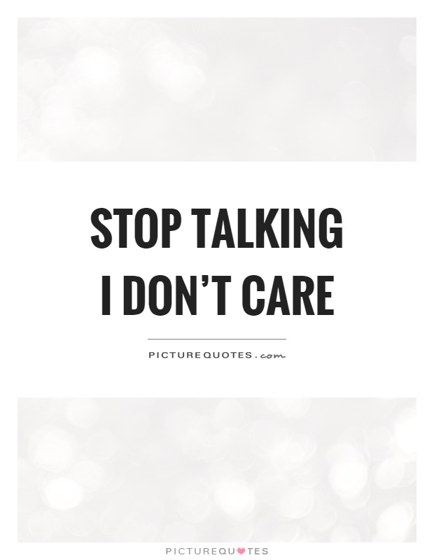 Stop talking I don't care Picture Quote #1