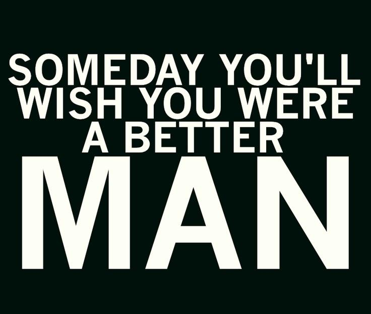 Someday you'll wish you were a better man Picture Quote #1