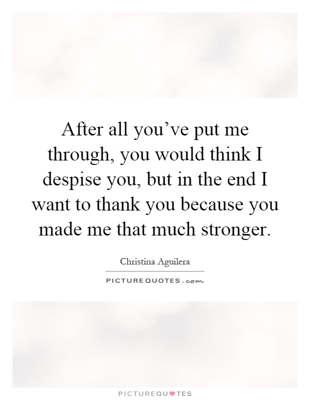 After all you've put me through, you would think I despise you, but in the end I want to thank you because you made me that much stronger Picture Quote #1