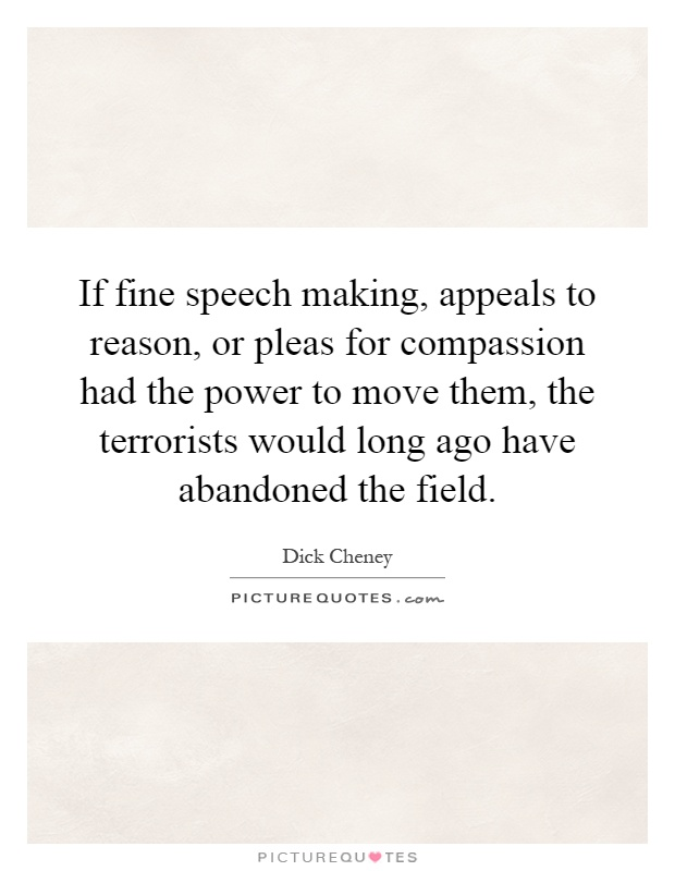 If fine speech making, appeals to reason, or pleas for compassion had the power to move them, the terrorists would long ago have abandoned the field Picture Quote #1
