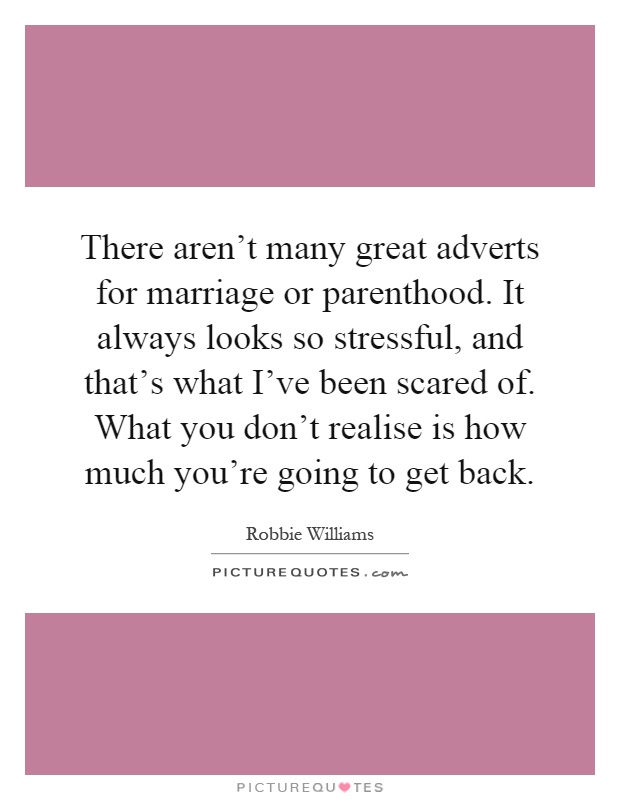 There aren't many great adverts for marriage or parenthood. It always looks so stressful, and that's what I've been scared of. What you don't realise is how much you're going to get back Picture Quote #1