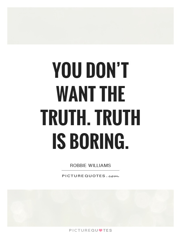You don't want the truth. Truth is boring Picture Quote #1