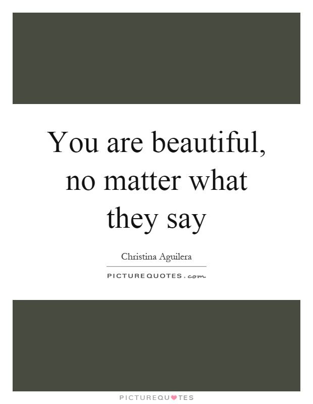 You are beautiful, no matter what they say Picture Quote #1