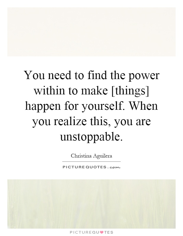 You need to find the power within to make [things] happen for yourself. When you realize this, you are unstoppable Picture Quote #1