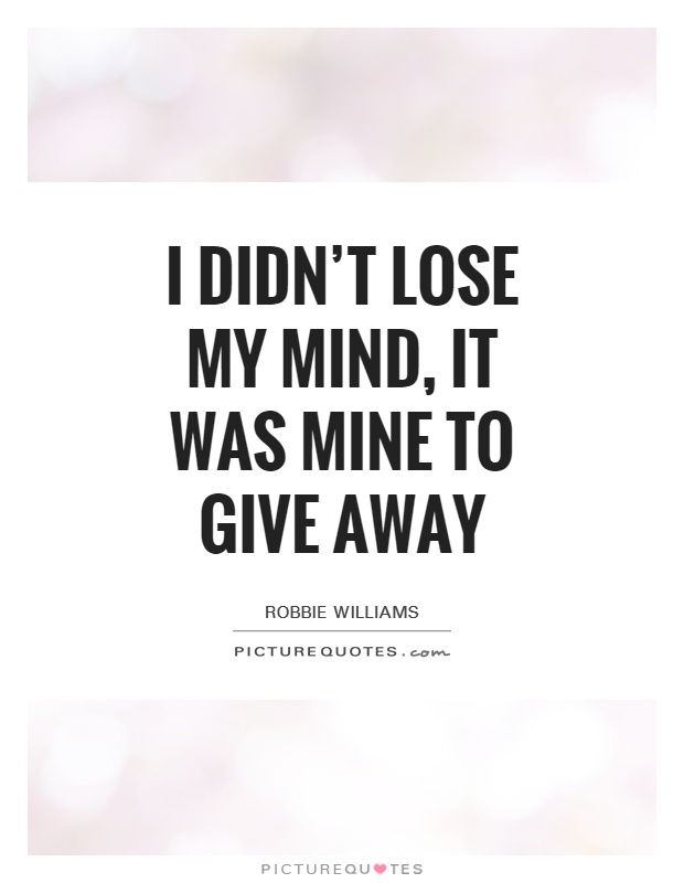 I didn't lose my mind, it was mine to give away Picture Quote #1