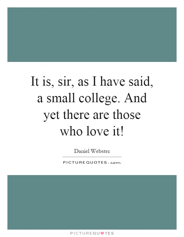 It is, sir, as I have said, a small college. And yet there are those who love it! Picture Quote #1